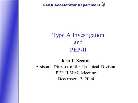 SLAC Accelerator Department Type A Investigation and PEP-II John T. Seeman Assistant Director of the Technical Division PEP-II MAC Meeting December 13,