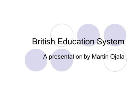 British Education System A presentation by Martin Ojala.