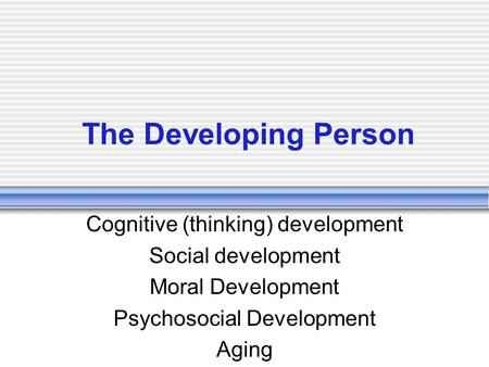 The Developing Person Cognitive (thinking) development Social development Moral Development Psychosocial Development Aging.