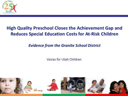 High Quality Preschool Closes the Achievement Gap and Reduces Special Education Costs for At-Risk Children Evidence from the Granite School District Voices.