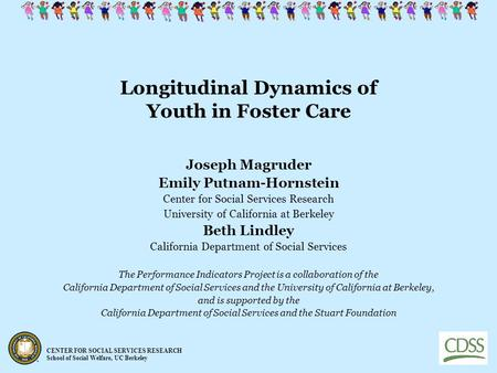 CENTER FOR SOCIAL SERVICES RESEARCH School of Social Welfare, UC Berkeley Longitudinal Dynamics of Youth in Foster Care Joseph Magruder Emily Putnam-Hornstein.
