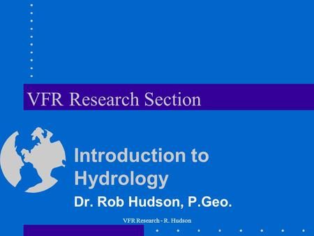 VFR Research - R. Hudson VFR Research Section Introduction to Hydrology Dr. Rob Hudson, P.Geo.