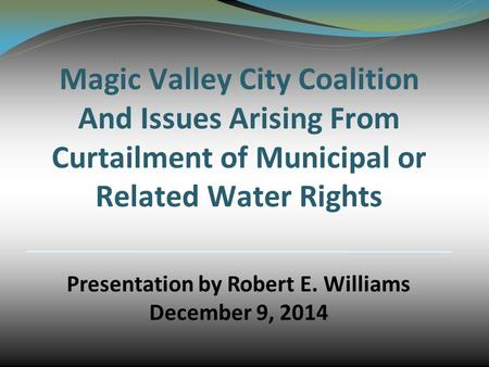 Magic Valley City Coalition And Issues Arising From Curtailment of Municipal or Related Water Rights Presentation by Robert E. Williams December 9, 2014.