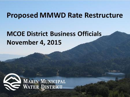 Proposed MMWD Rate Restructure MCOE District Business Officials November 4, 2015.