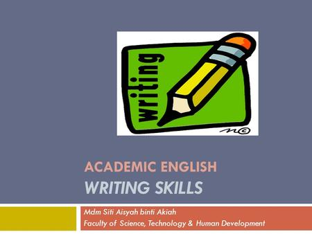 ACADEMIC ENGLISH WRITING SKILLS Mdm Siti Aisyah binti Akiah Faculty of Science, Technology & Human Development.