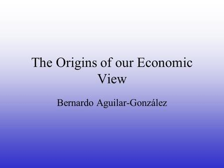 The Origins of our Economic View Bernardo Aguilar-González.