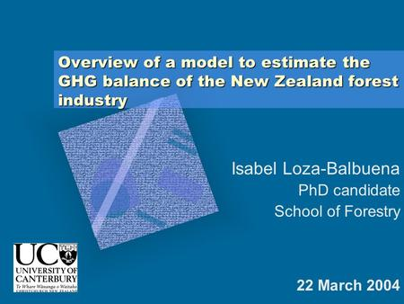 Overview of a model to estimate the GHG balance of the New Zealand forest industry 22 March 2004 Isabel Loza-Balbuena PhD candidate School of Forestry.