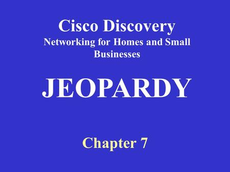 Cisco Discovery Networking for Homes and Small Businesses Chapter 7 JEOPARDY.