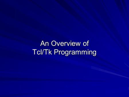 An Overview of Tcl/Tk Programming. Tcl/Tk Tcl (Tool Command Language) is used by over half a million developers worldwide and has become a critical component.