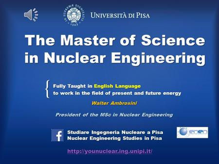 { The Master of Science in Nuclear Engineering Fully Taught in English Language to work in the field of present and future energy Studiare Ingegneria Nucleare.