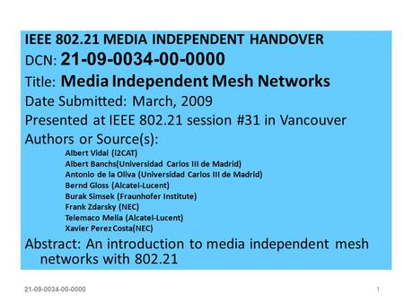 21-09-0034-00-00001 IEEE 802.21 MEDIA INDEPENDENT HANDOVER DCN: 21-09-0034-00-0000 Title: Media Independent Mesh Networks Date Submitted: March, 2009 Presented.