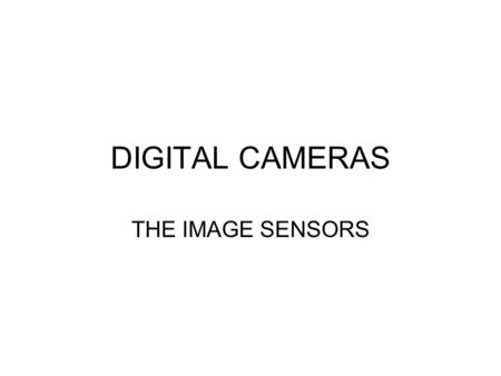DIGITAL CAMERAS THE IMAGE SENSORS. CCD: Charged Coupled Device CMOS: Complementary Metal Oxide Semiconductor The differences between these two sensors.