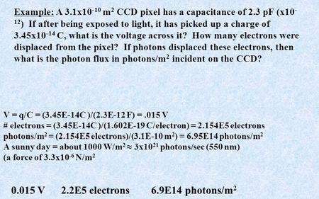 Example: A 3.1x10 -10 m 2 CCD pixel has a capacitance of 2.3 pF (x10 - 12 ) If after being exposed to light, it has picked up a charge of 3.45x10 -14 C,