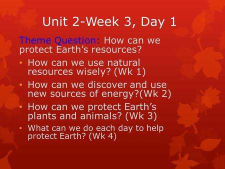 Unit 2-Week 3, Day 1 Theme Question: How can we protect Earth's resources? How can we use natural resources wisely? (Wk 1) How can we discover and use.