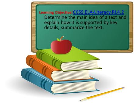 Learning Objective :CCSS.ELA-Literacy.RI.4.2 Determine the main idea of a text and explain how it is supported by key details; summarize the text.CCSS.ELA-Literacy.RI.4.2.