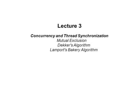 Lecture 3 Concurrency and Thread Synchronization Mutual Exclusion Dekker's Algorithm Lamport's Bakery Algorithm.