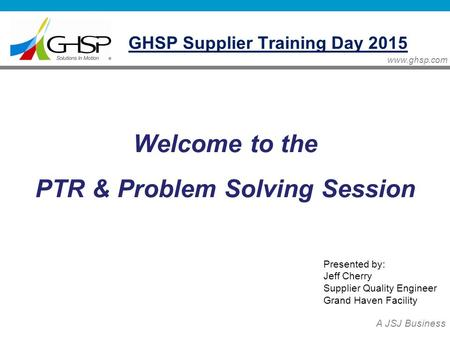 Www.ghsp.com A JSJ Business Welcome to the PTR & Problem Solving Session Presented by: Jeff Cherry Supplier Quality Engineer Grand Haven Facility GHSP.