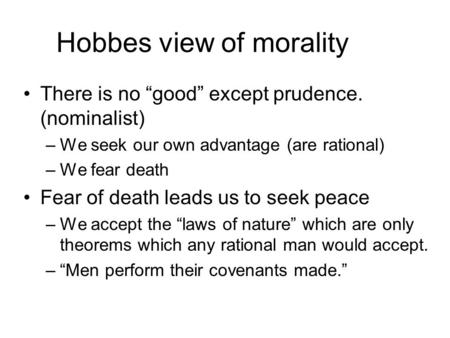 "Hobbes view of morality There is no ""good"" except prudence. (nominalist) –We seek our own advantage (are rational) –We fear death Fear of death leads us."