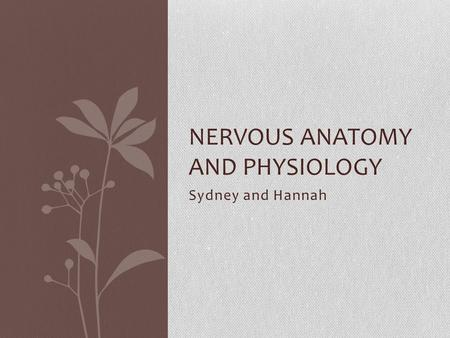 Sydney and Hannah NERVOUS ANATOMY AND PHYSIOLOGY.