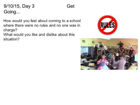 9/10/15, Day 3Get Going... How would you feel about coming to a school where there were no rules and no one was in charge? What would you like and dislike.