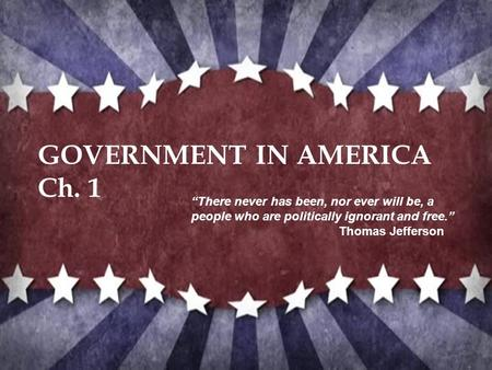 "GOVERNMENT IN AMERICA Ch. 1 ""There never has been, nor ever will be, a people who are politically ignorant and free."" Thomas Jefferson."