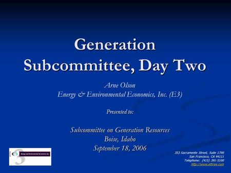 Generation Subcommittee, Day Two Arne Olson Energy & Environmental Economics, Inc. (E3) Presented to: Subcommittee on Generation Resources Boise, Idaho.