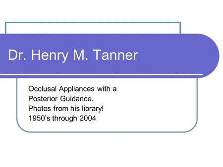 Dr. Henry M. Tanner Occlusal Appliances with a Posterior Guidance. Photos from his library! 1950's through 2004.