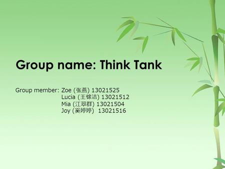 Group name: Think Tank Group member: Zoe ( 张 燕) 13021525 Lucia (王 锦 洁) 13021512 Mia (江翠群) 13021504 Joy (奚婷婷) 13021516.