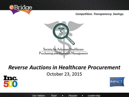 Reverse Auctions in Healthcare Procurement October 23, 2015 Competition. Transparency. Savings. Our Values Trust Passion Leadership.