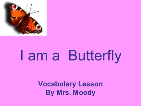 I am a Butterfly Vocabulary Lesson By Mrs. Moody.