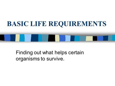 BASIC LIFE REQUIREMENTS Finding out what helps certain organisms to survive.