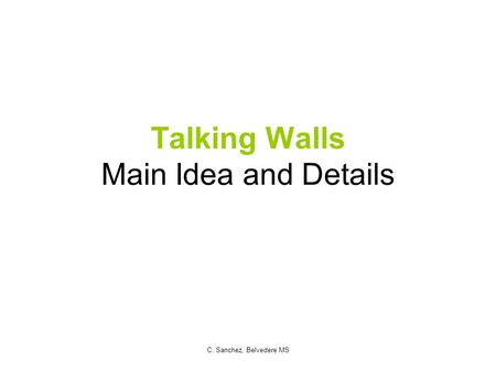 Talking Walls Main Idea and Details C. Sanchez, Belvedere MS.