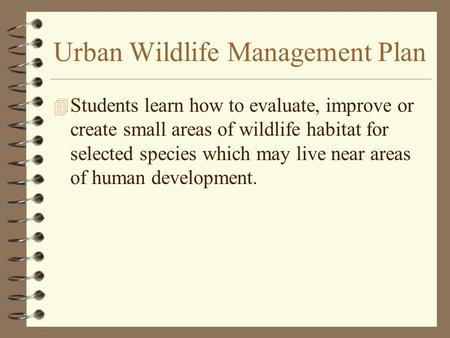 Urban Wildlife Management Plan 4 Students learn how to evaluate, improve or create small areas of wildlife habitat for selected species which may live.