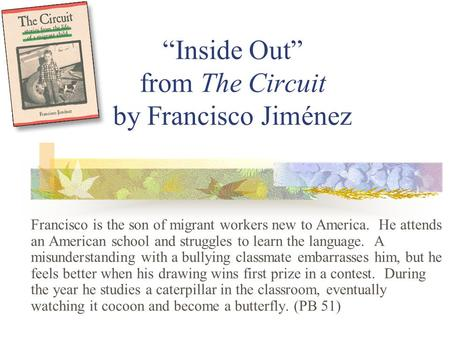 """Inside Out"" from The Circuit by Francisco Jiménez Francisco is the son of migrant workers new to America. He attends an American school and struggles."