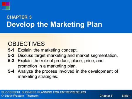 SUCCESSFUL BUSINESS PLANNING FOR ENTREPRENEURS © South-Western Thomson Chapter 5Slide 1 CHAPTER 5 Develop the Marketing Plan OBJECTIVES 5-1 Explain the.