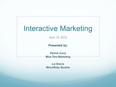Interactive Marketing April 13, 2010 Presented by: Patrick Curry Blue Tent Marketing Liz Gracia RhinoRuby Studios.