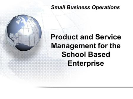 Product and Service Management for the School Based Enterprise Small Business Operations.
