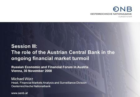 Session III: The role of the Austrian Central Bank in the ongoing financial market turmoil Russian Economic and Financial Forum in Austria Vienna, 30 November.