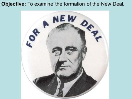 Objective: To examine the formation of the New Deal.
