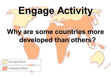 Engage Activity Why are some countries more developed than others?