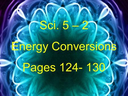 Sci. 5 – 2 Energy Conversions Pages 124- 130. A. Energy Conversions- a change from one form of energy to another.