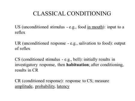 CLASSICAL CONDITIONING US (unconditioned stimulus - e.g., food in mouth): input to a reflex UR (unconditioned response - e.g., salivation to food): output.