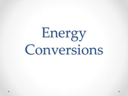 Energy Conversions. Standard GLE 0607.10.2 Analyze various types of energy transformations GLE 0607.10.3 Explain the principles underlying the Law of.