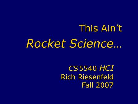 This Ain't Rocket Science … CS 5540 HCI Rich Riesenfeld Fall 2007 CS 5540 HCI Rich Riesenfeld Fall 2007.