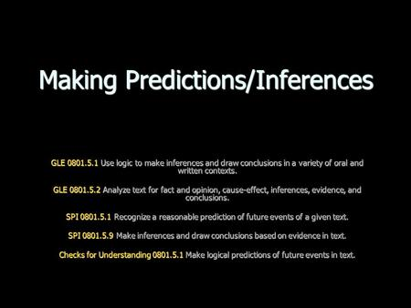 Making Predictions/Inferences GLE 0801.5.1 Use logic to make inferences and draw conclusions in a variety of oral and written contexts. GLE 0801.5.2 Analyze.