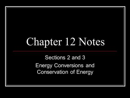 Chapter 12 Notes Sections 2 and 3 Energy Conversions and Conservation of Energy.