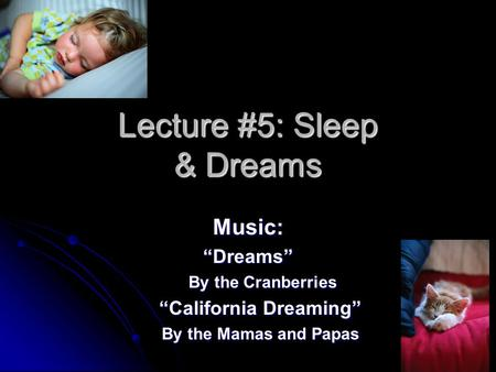 "Lecture #5: Sleep & Dreams Music:""Dreams"" By the Cranberries By the Cranberries ""California Dreaming"" By the Mamas and Papas."