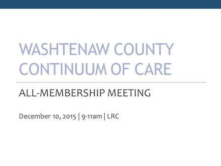 WASHTENAW COUNTY CONTINUUM OF CARE ALL-MEMBERSHIP MEETING December 10, 2015 | 9-11am | LRC.