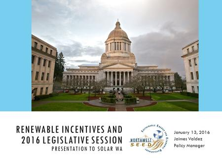 RENEWABLE INCENTIVES AND 2016 LEGISLATIVE SESSION PRESENTATION TO SOLAR WA January 13, 2016 Jaimes Valdez Policy Manager.