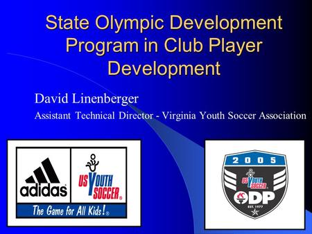 State Olympic Development Program in Club Player Development David Linenberger Assistant Technical Director - Virginia Youth Soccer Association.
